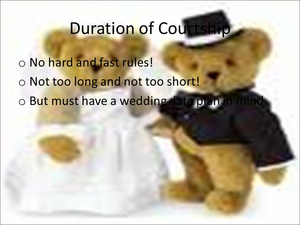 Duration of Courtship o No hard and fast rules! o Not too long and not too short! o But must have a wedding date plan in mind