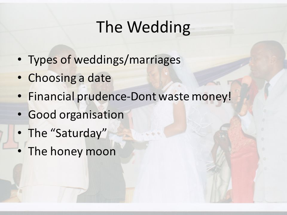 The Wedding Types of weddings/marriages Choosing a date Financial prudence-Dont waste money.