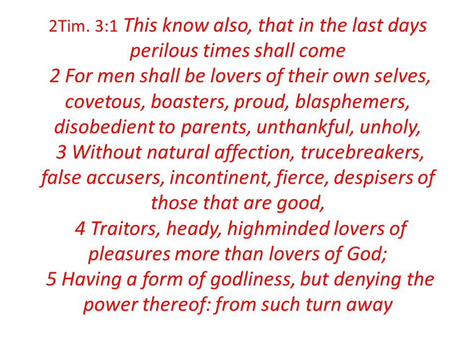 2Tim. 3:1 This know also, that in the last days perilous times shall come 2 For men shall be lovers of their own selves, covetous, boasters, proud, bl