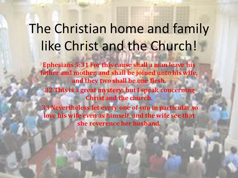 The Christian home and family like Christ and the Church! Ephesians 5:31 For this cause shall a man leave his father and mother, and shall be joined u