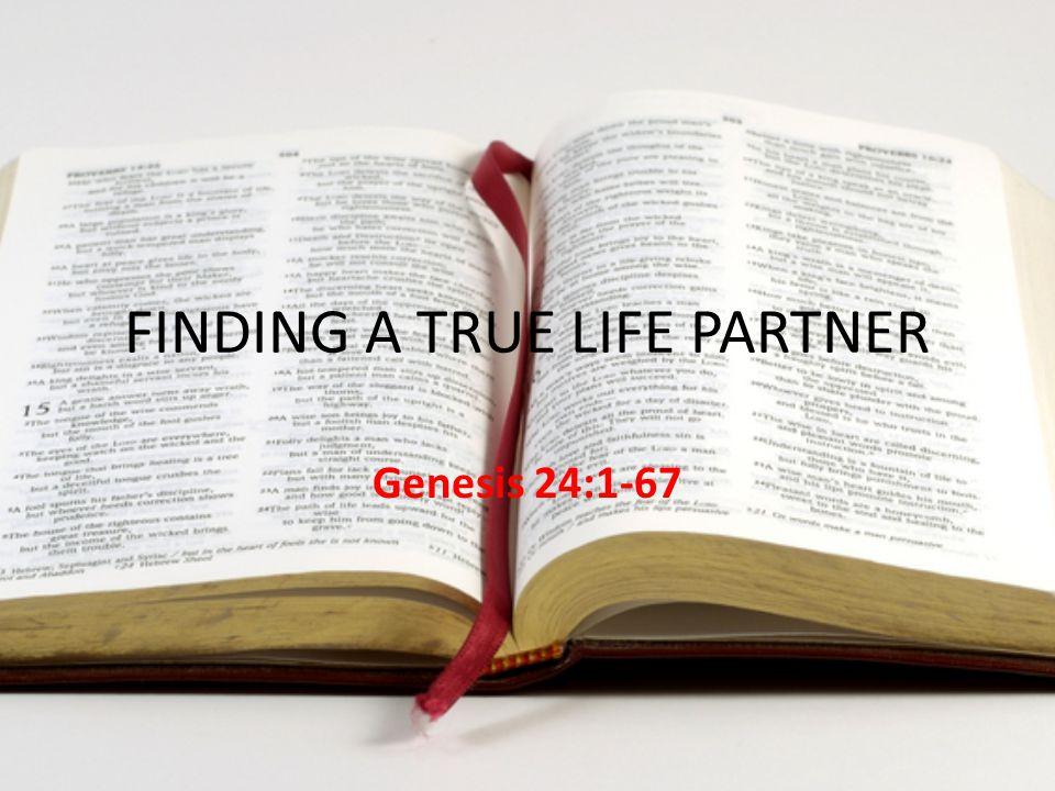 FINDING A TRUE LIFE PARTNER Genesis 24:1-67