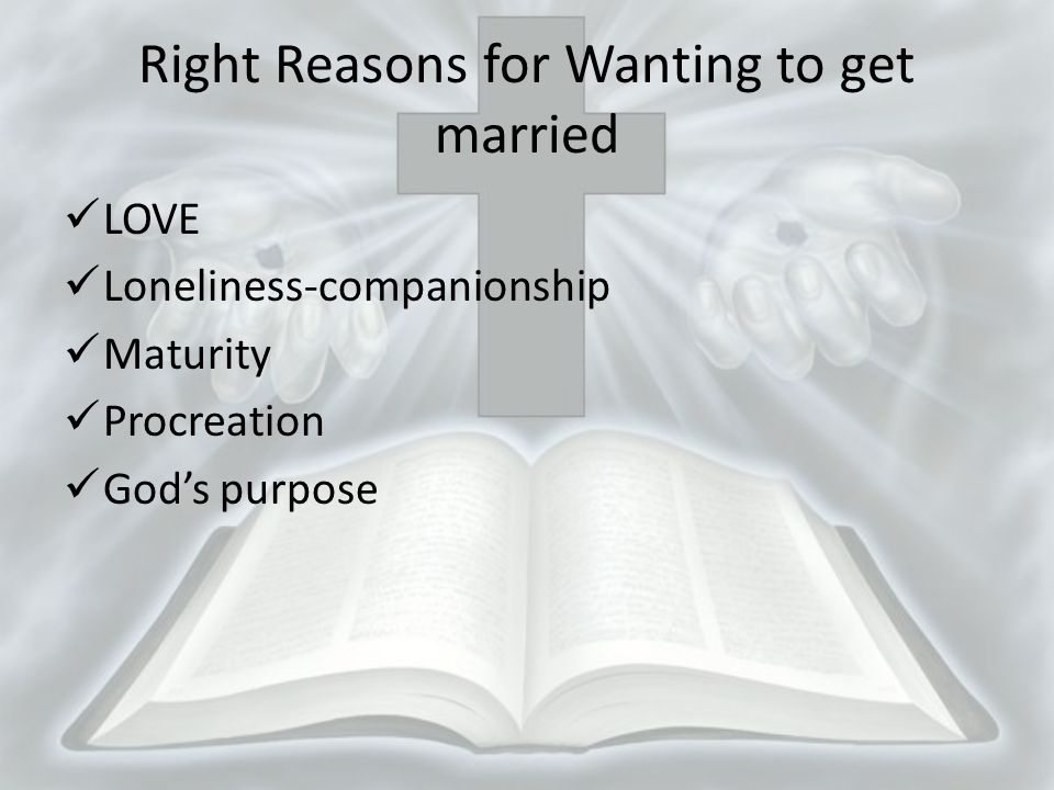Right Reasons for Wanting to get married LOVE Loneliness-companionship Maturity Procreation Gods purpose
