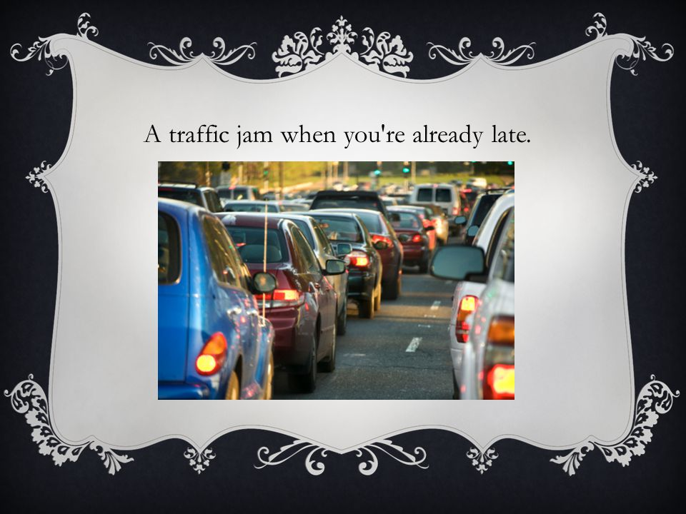 A traffic jam when you re already late.