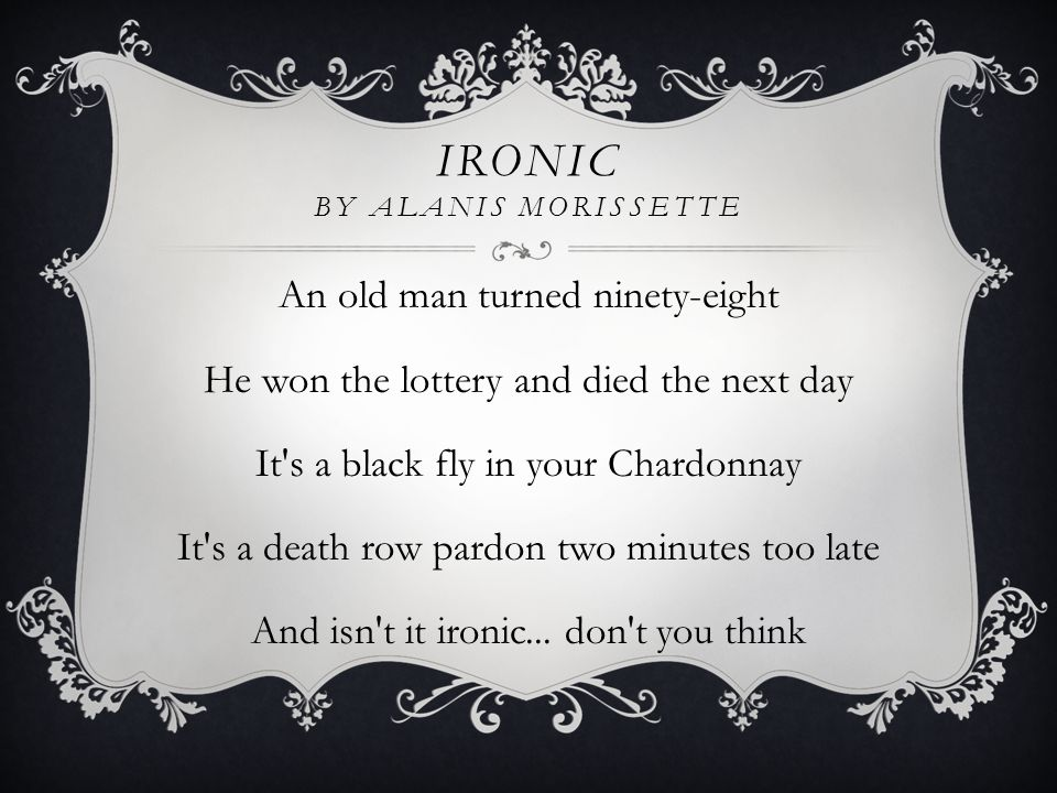 IRONIC BY ALANIS MORISSETTE An old man turned ninety-eight He won the lottery and died the next day It s a black fly in your Chardonnay It s a death row pardon two minutes too late And isn t it ironic...