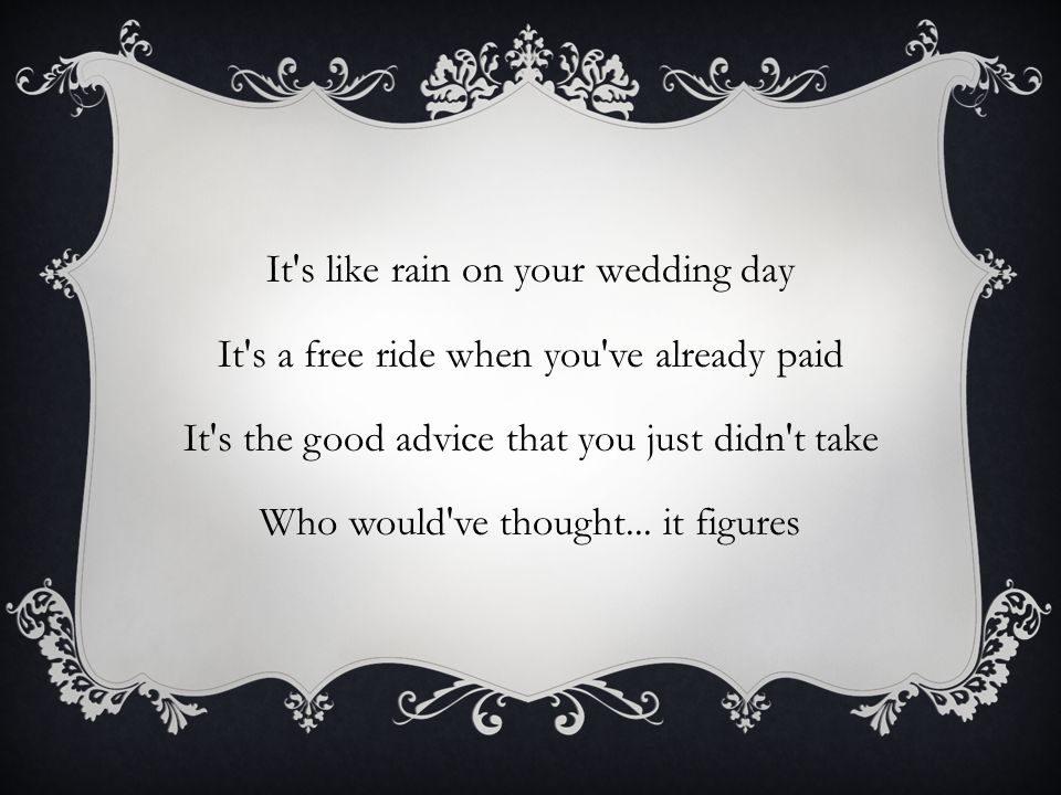 It s like rain on your wedding day It s a free ride when you ve already paid It s the good advice that you just didn t take Who would ve thought...