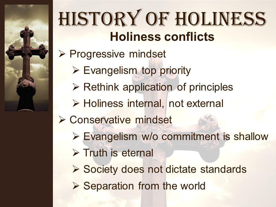History of Holiness Many denominations and churches Relatively isolated Sectarianism Denominational missions/evangelism Western cultural changes Affluence/materialism Sabbath observance Modesty Entertainment Holiness conflicts
