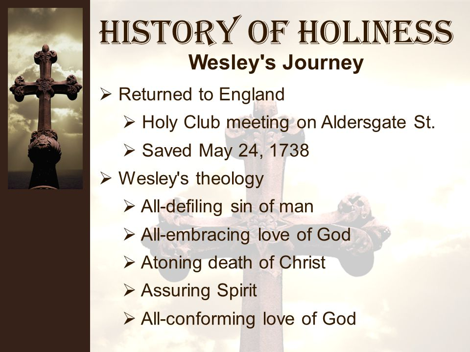 History of Holiness Wesley s Journey The Holy Club In graduate school at Oxford Very disciplinedtime management Achieve holiness by works Trip to America Met Moravians during storm on ship Mission to Indians Pastored in Georgia Returned to England