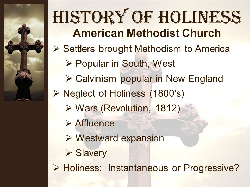 History of Holiness Forced out of Anglican Churches Began preaching in streets and fields Worked among the poor Evangelized the British empire Evangelized the world Methodist failures (late 1800 s) Affluence/Respectability Liberal Scholarship Loss of Vision/Vitality Methodist Church