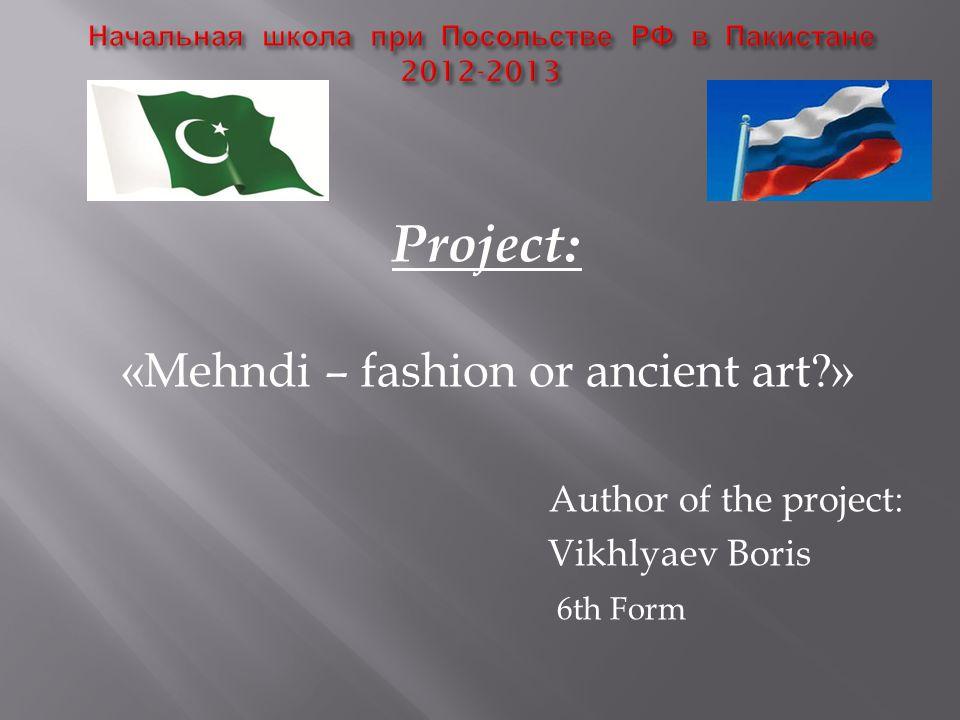 Project: «Mehndi – fashion or ancient art » Author of the project: Vikhlyaev Boris 6th Form