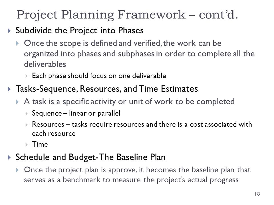 Project Planning Framework – contd. Subdivide the Project into Phases Once the scope is defined and verified, the work can be organized into phases an