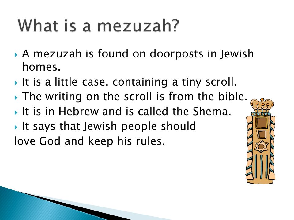 A mezuzah is found on doorposts in Jewish homes. It is a little case, containing a tiny scroll.