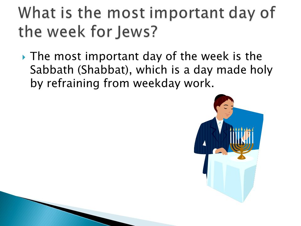The most important day of the week is the Sabbath (Shabbat), which is a day made holy by refraining from weekday work.