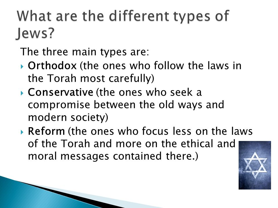 The three main types are: Orthodox (the ones who follow the laws in the Torah most carefully) Conservative (the ones who seek a compromise between the old ways and modern society) Reform (the ones who focus less on the laws of the Torah and more on the ethical and moral messages contained there.)