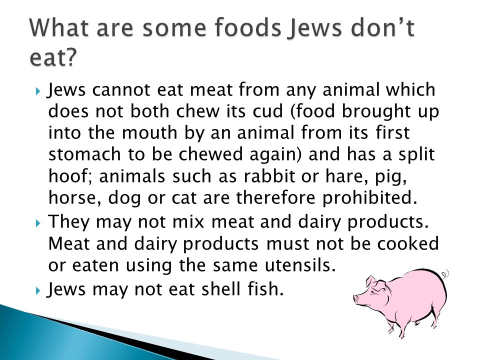 Jews cannot eat meat from any animal which does not both chew its cud (food brought up into the mouth by an animal from its first stomach to be chewed again) and has a split hoof; animals such as rabbit or hare, pig, horse, dog or cat are therefore prohibited.