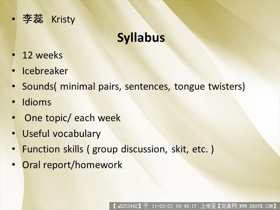 Kristy Syllabus 12 weeks Icebreaker Sounds( minimal pairs, sentences, tongue twisters) Idioms One topic/ each week Useful vocabulary Function skills (