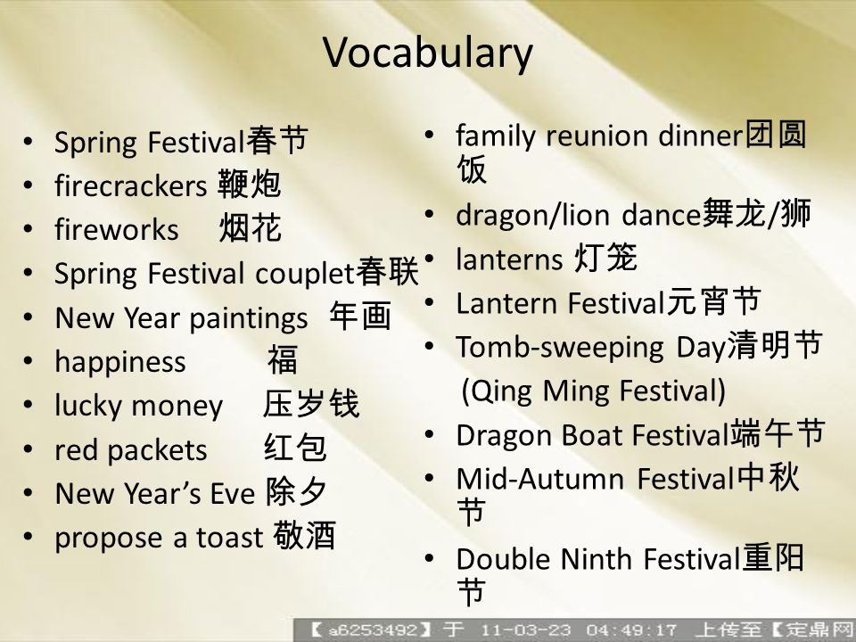 Vocabulary Spring Festival firecrackers fireworks Spring Festival couplet New Year paintings happiness lucky money red packets New Years Eve propose a toast family reunion dinner dragon/lion dance / lanterns Lantern Festival Tomb-sweeping Day (Qing Ming Festival) Dragon Boat Festival Mid-Autumn Festival Double Ninth Festival