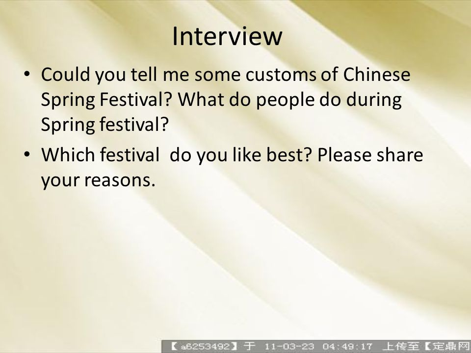 Interview Could you tell me some customs of Chinese Spring Festival? What do people do during Spring festival? Which festival do you like best? Please