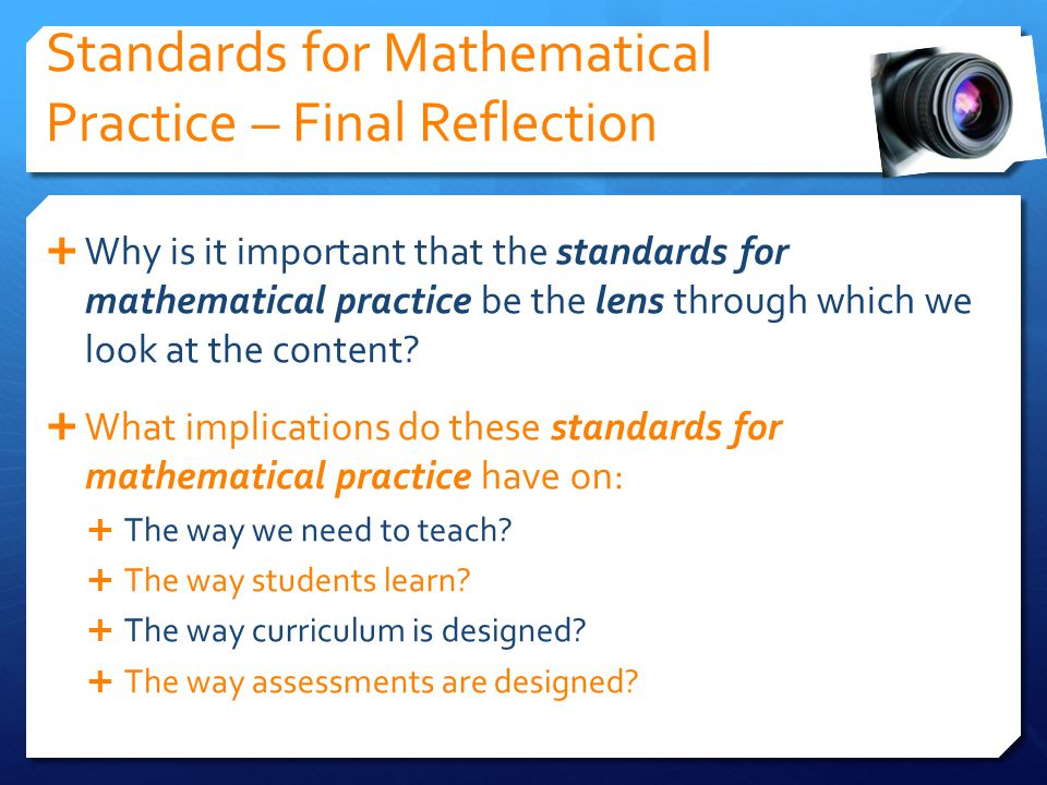 Standards for Mathematical Practice – Final Reflection Why is it important that the standards for mathematical practice be the lens through which we look at the content.