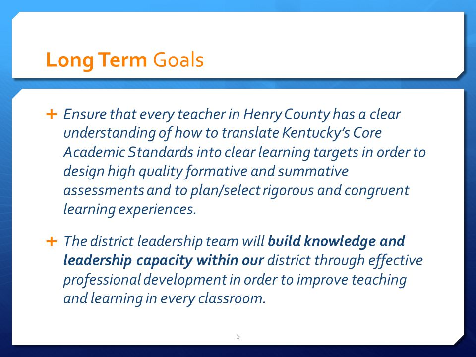 Long Term Goals Ensure that every teacher in Henry County has a clear understanding of how to translate Kentuckys Core Academic Standards into clear learning targets in order to design high quality formative and summative assessments and to plan/select rigorous and congruent learning experiences.