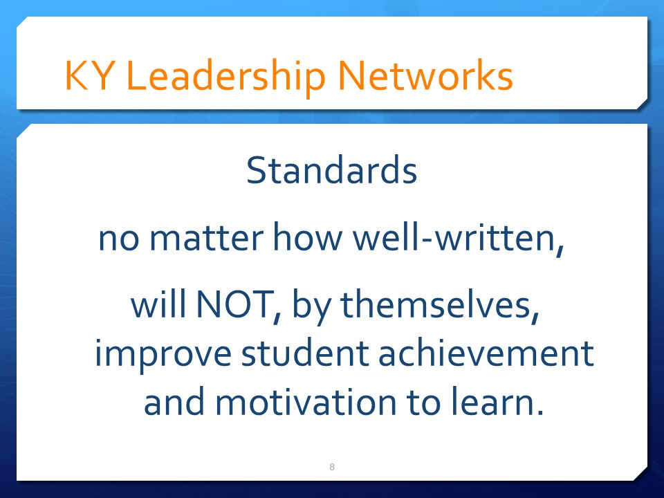 KY Leadership Networks Standards no matter how well-written, will NOT, by themselves, improve student achievement and motivation to learn.