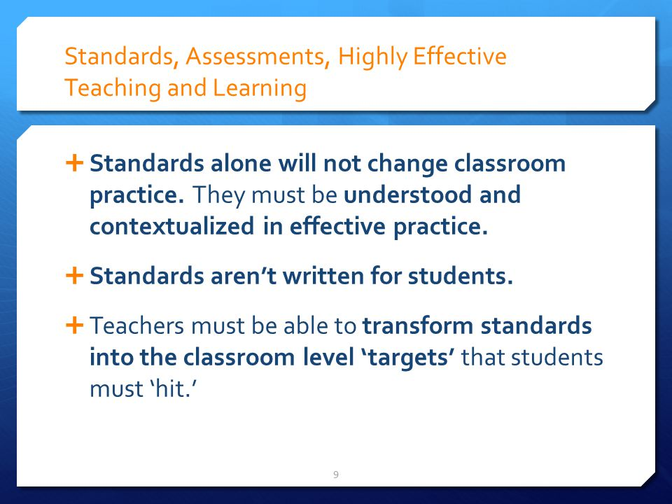 Standards, Assessments, Highly Effective Teaching and Learning Standards alone will not change classroom practice.