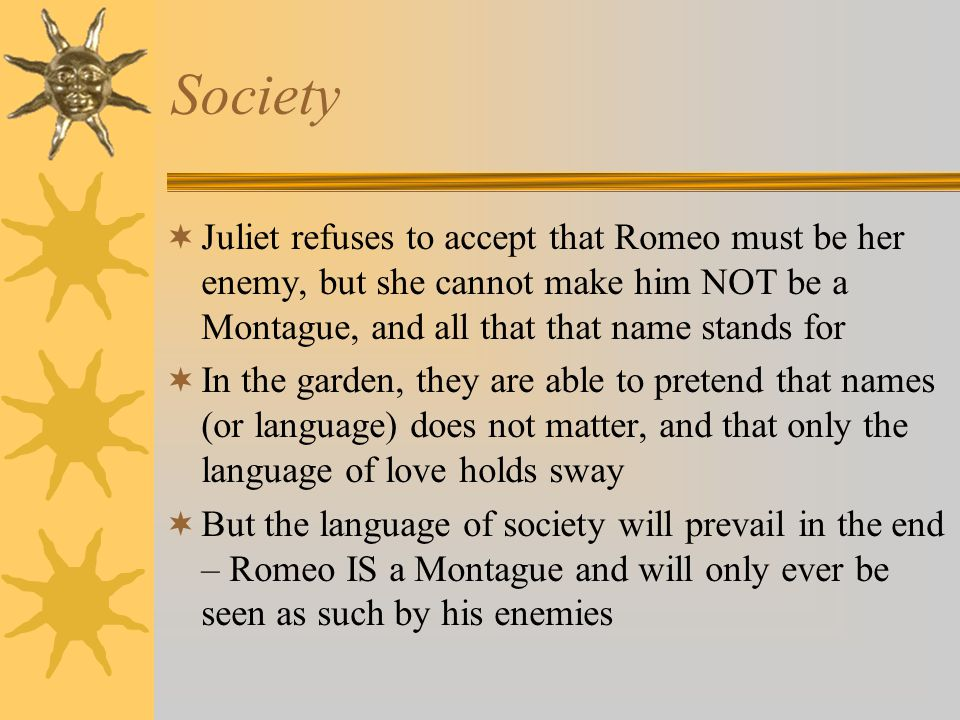 Society Juliet refuses to accept that Romeo must be her enemy, but she cannot make him NOT be a Montague, and all that that name stands for In the gar