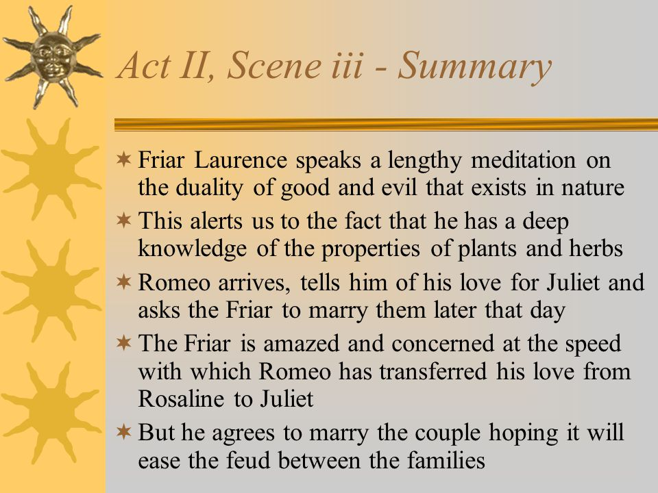 Act II, Scene iii - Summary Friar Laurence speaks a lengthy meditation on the duality of good and evil that exists in nature This alerts us to the fac