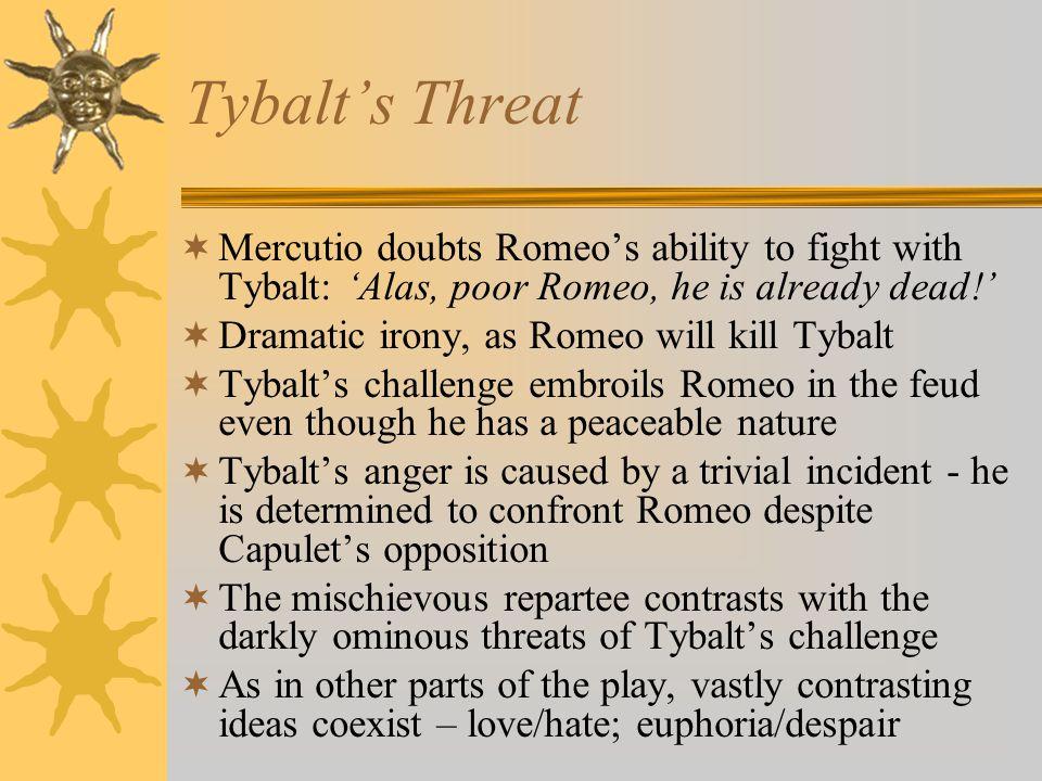 Tybalts Threat Mercutio doubts Romeos ability to fight with Tybalt: Alas, poor Romeo, he is already dead! Dramatic irony, as Romeo will kill Tybalt Ty