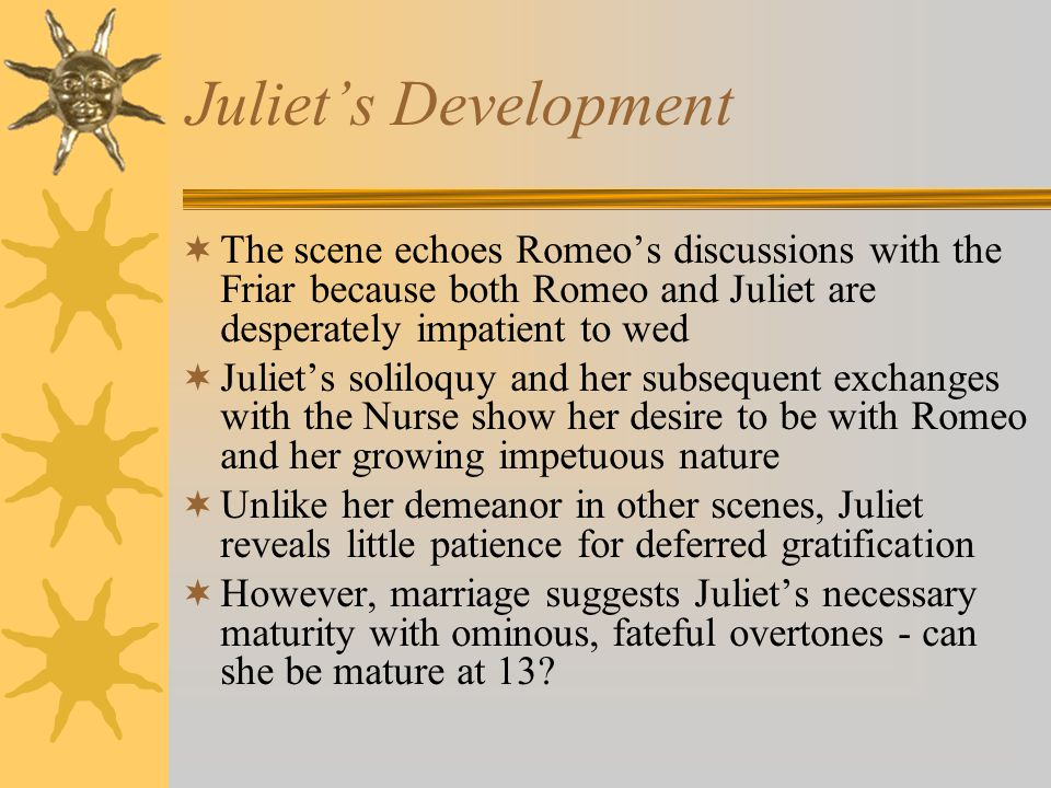 Juliets Development The scene echoes Romeos discussions with the Friar because both Romeo and Juliet are desperately impatient to wed Juliets soliloqu