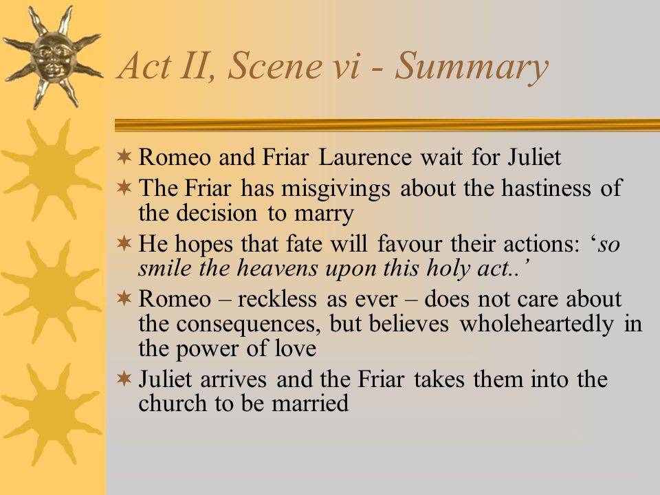 Act II, Scene vi - Summary Romeo and Friar Laurence wait for Juliet The Friar has misgivings about the hastiness of the decision to marry He hopes tha