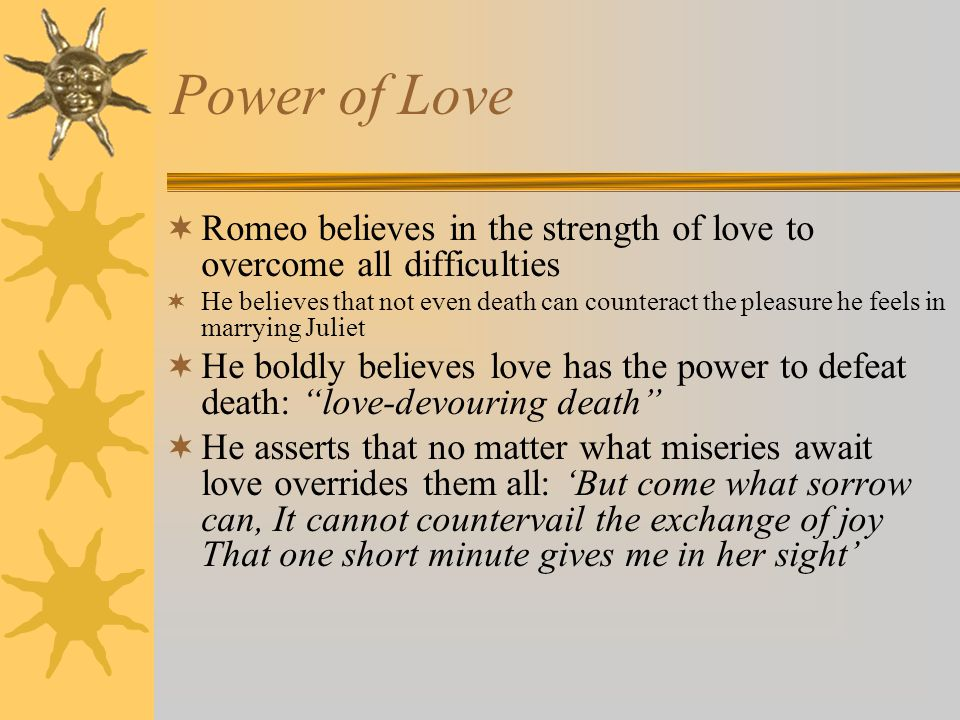 Power of Love Romeo believes in the strength of love to overcome all difficulties He believes that not even death can counteract the pleasure he feels