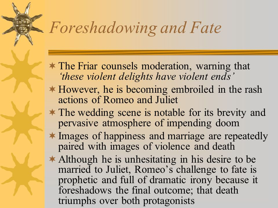 Foreshadowing and Fate The Friar counsels moderation, warning that these violent delights have violent ends However, he is becoming embroiled in the r