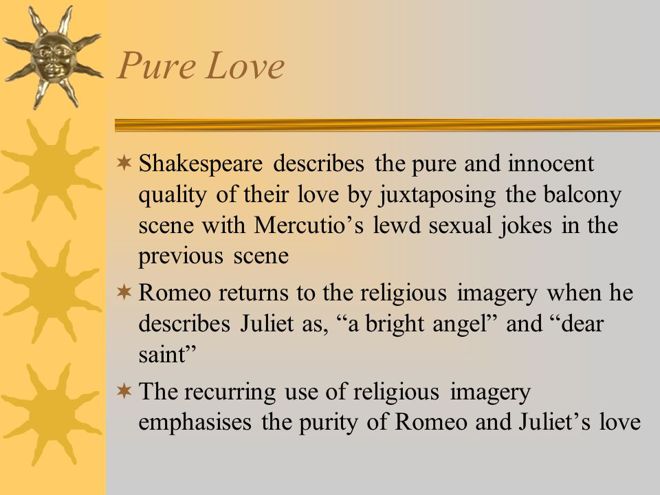 Pure Love Shakespeare describes the pure and innocent quality of their love by juxtaposing the balcony scene with Mercutios lewd sexual jokes in the p
