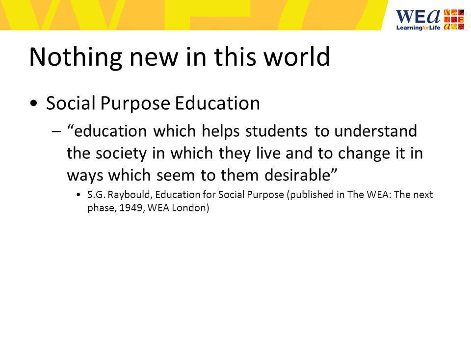 Nothing new in this world Social Purpose Education –education which helps students to understand the society in which they live and to change it in ways which seem to them desirable S.G.
