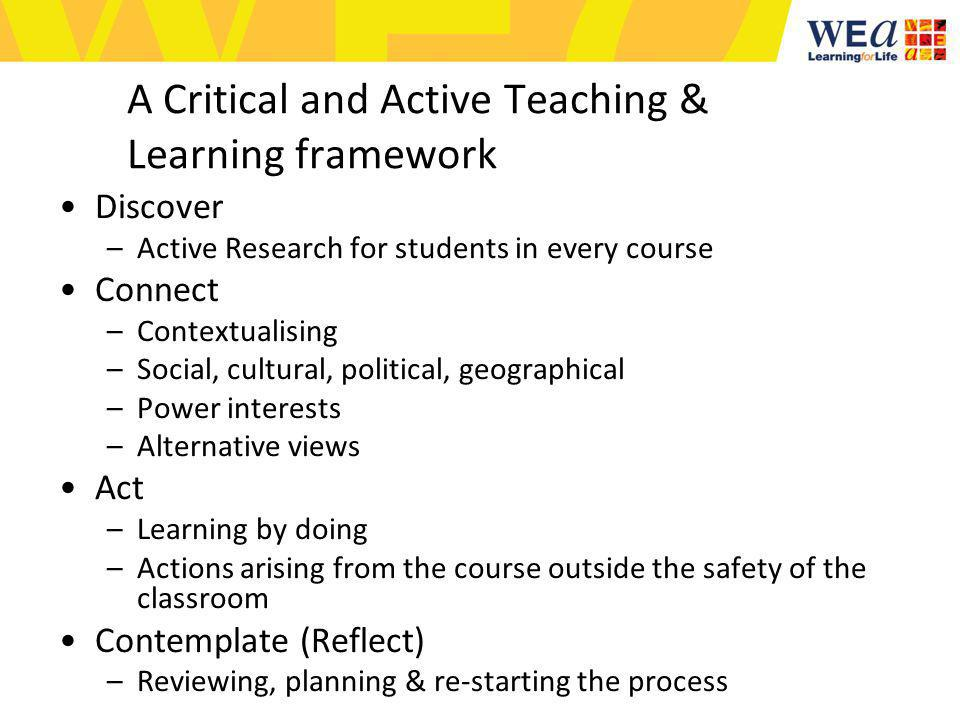A Critical and Active Teaching & Learning framework Discover –Active Research for students in every course Connect –Contextualising –Social, cultural, political, geographical –Power interests –Alternative views Act –Learning by doing –Actions arising from the course outside the safety of the classroom Contemplate (Reflect) –Reviewing, planning & re-starting the process