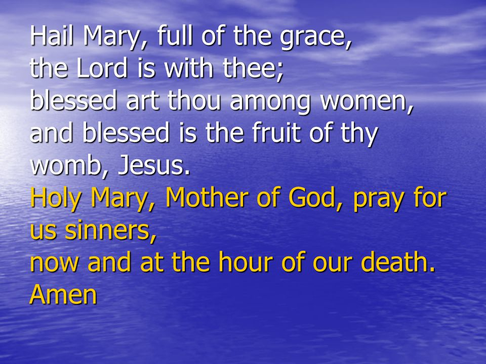 Hail Mary, full of the grace, the Lord is with thee; blessed art thou among women, and blessed is the fruit of thy womb, Jesus. Holy Mary, Mother of G