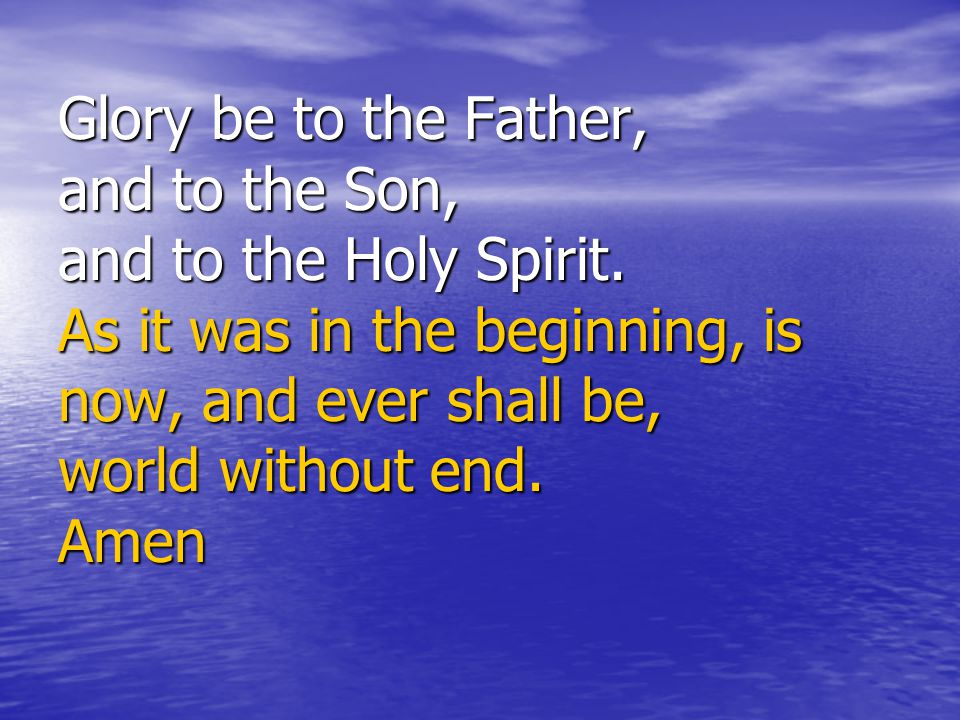 Glory be to the Father, and to the Son, and to the Holy Spirit. As it was in the beginning, is now, and ever shall be, world without end. Amen