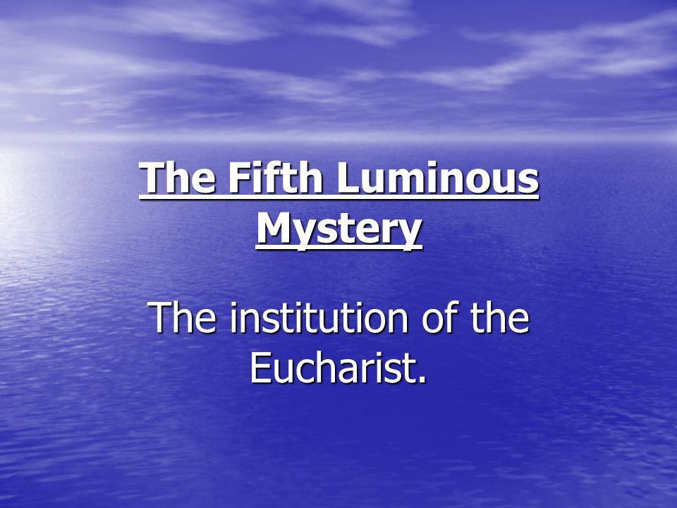 The Fifth Luminous Mystery The institution of the Eucharist.