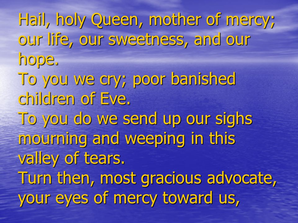Hail, holy Queen, mother of mercy; our life, our sweetness, and our hope.