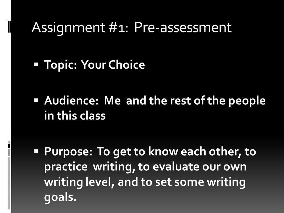 Assignment #1: Pre-assessment Topic: Your Choice Audience: Me and the rest of the people in this class Purpose: To get to know each other, to practice writing, to evaluate our own writing level, and to set some writing goals.