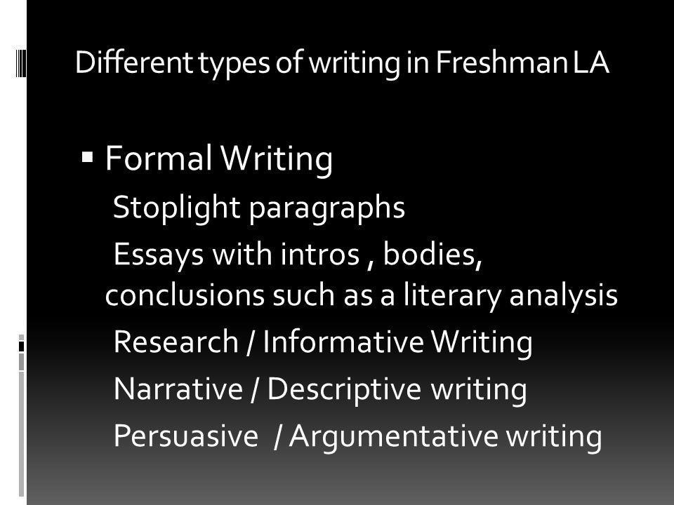 Different types of writing in Freshman LA Formal Writing Stoplight paragraphs Essays with intros, bodies, conclusions such as a literary analysis Research / Informative Writing Narrative / Descriptive writing Persuasive / Argumentative writing