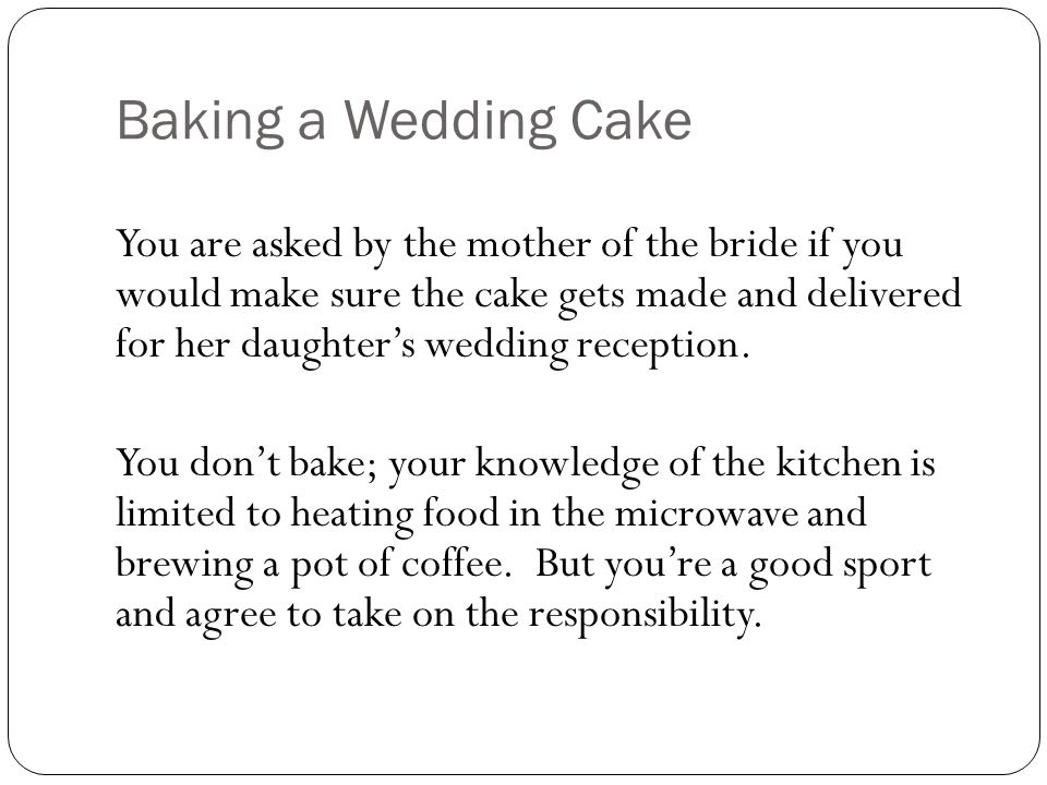 Baking a Wedding Cake You are asked by the mother of the bride if you would make sure the cake gets made and delivered for her daughters wedding reception.
