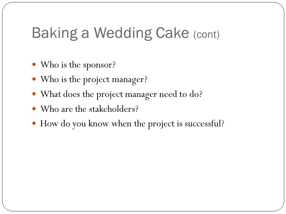 Baking a Wedding Cake (cont) Who is the sponsor. Who is the project manager.