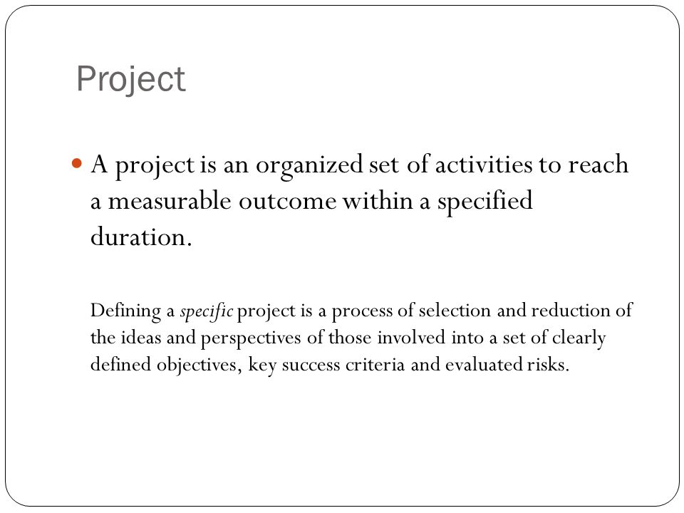 Project A project is an organized set of activities to reach a measurable outcome within a specified duration.