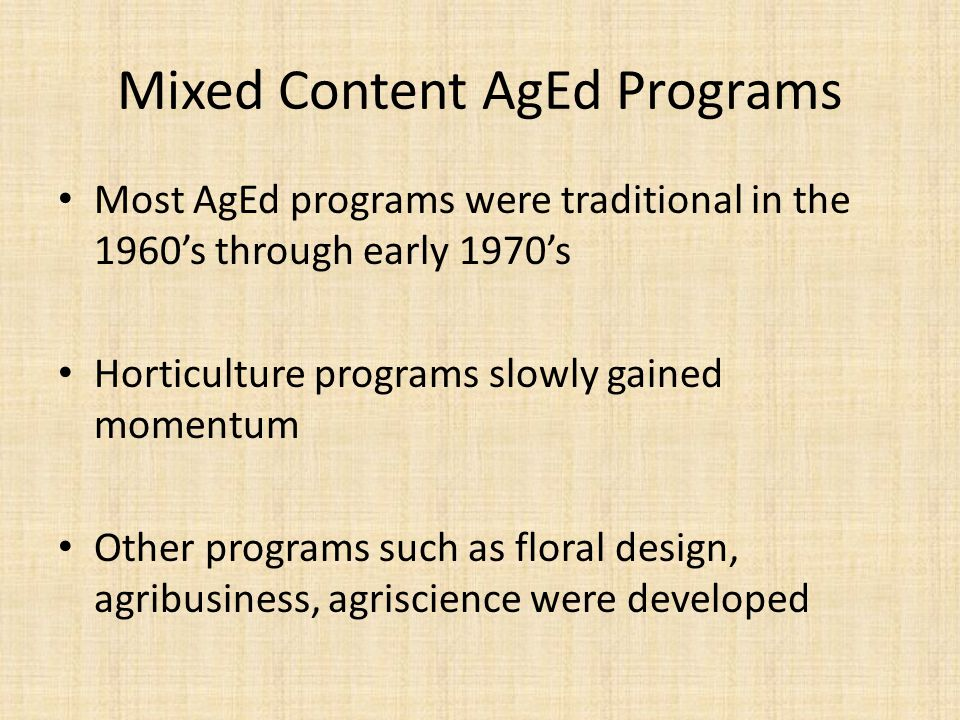 Mixed Content AgEd Programs Most AgEd programs were traditional in the 1960s through early 1970s Horticulture programs slowly gained momentum Other programs such as floral design, agribusiness, agriscience were developed