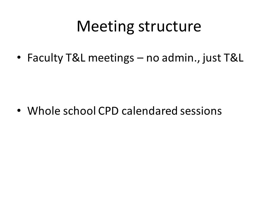 Meeting structure Faculty T&L meetings – no admin., just T&L Whole school CPD calendared sessions