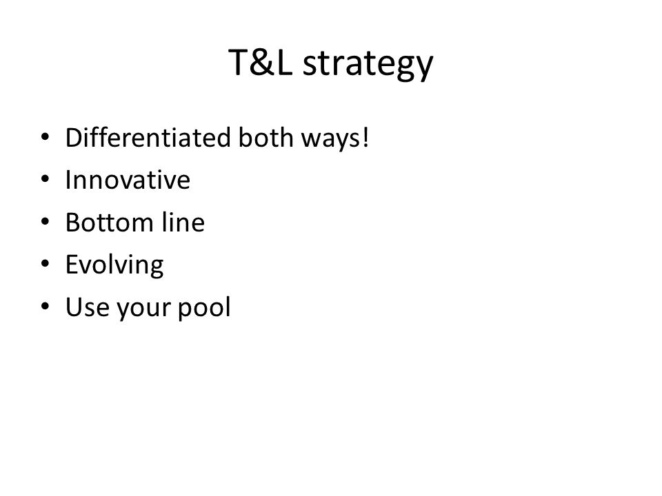T&L strategy Differentiated both ways! Innovative Bottom line Evolving Use your pool