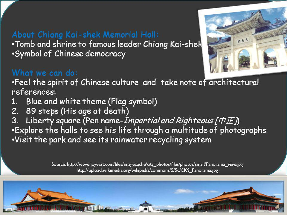 About Chiang Kai-shek Memorial Hall: Tomb and shrine to famous leader Chiang Kai-shek Symbol of Chinese democracy What we can do: Feel the spirit of C