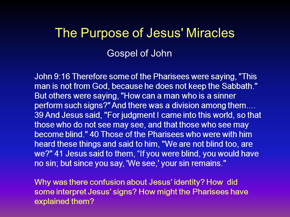 The Purpose of Jesus Miracles Gospel of John John 9:16 Therefore some of the Pharisees were saying, This man is not from God, because he does not keep the Sabbath. But others were saying, How can a man who is a sinner perform such signs And there was a division among them....