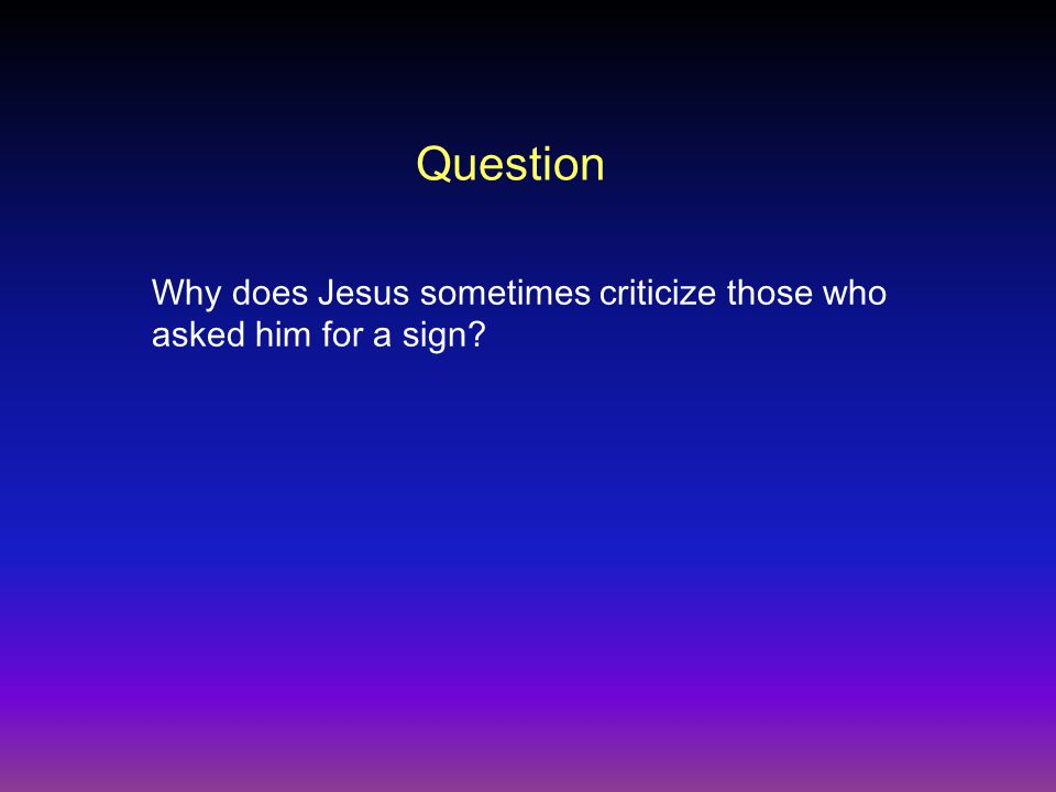 Question Why does Jesus sometimes criticize those who asked him for a sign